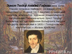 Эрнст Теодор Амадей Гофман (нем. Ernst Theodor Amadeus Hoffmann; 24 января 1776,