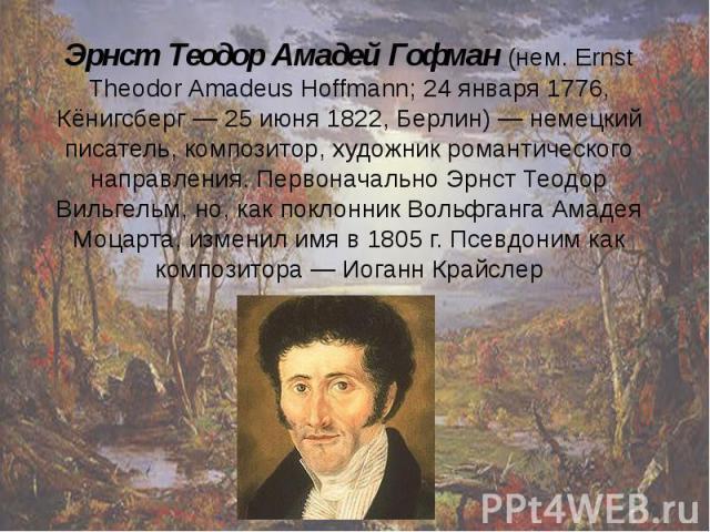 Эрнст Теодор Амадей Гофман (нем. Ernst Theodor Amadeus Hoffmann; 24 января 1776, Кёнигсберг — 25 июня 1822, Берлин) — немецкий писатель, композитор, художник романтического направления. Первоначально Эрнст Теодор Вильгельм, но, как поклонник Вольфга…