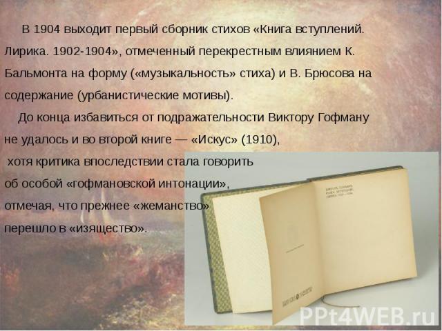 В 1904 выходит первый сборник стихов «Книга вступлений. В 1904 выходит первый сборник стихов «Книга вступлений. Лирика. 1902-1904», отмеченный перекрестным влиянием К. Бальмонта на форму («музыкальность» стиха) и В. Брюсова на содержание (урбанистич…