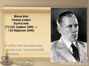 Миха йло Опана сович Булга ков (*3(15) травня 1891— †10 березня 1940