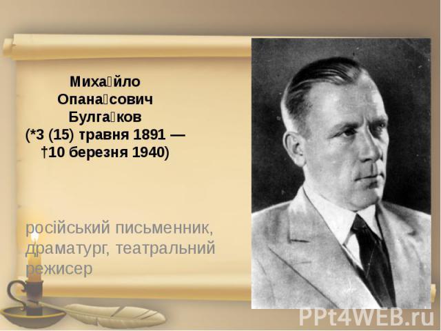 Миха йло Опана сович Булга ков (*3(15) травня 1891— †10 березня 1940) російський письменник, драматург, театральний режисер
