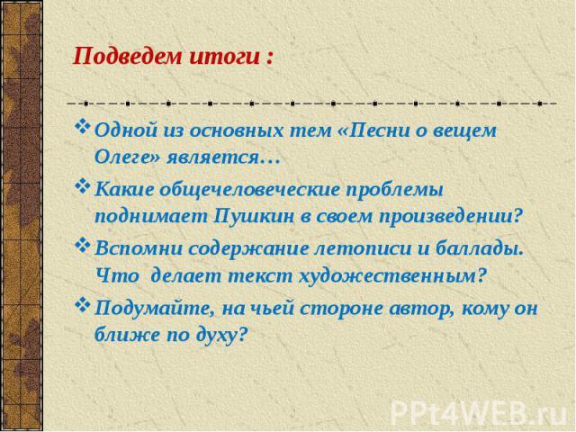 Одной из основных тем «Песни о вещем Олеге» является… Одной из основных тем «Песни о вещем Олеге» является… Какие общечеловеческие проблемы поднимает Пушкин в своем произведении? Вспомни содержание летописи и баллады. Что делает текст художественным…