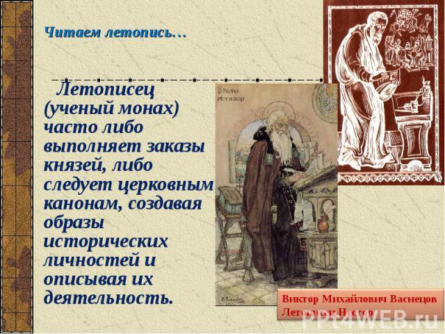 Летописец (ученый монах) часто либо выполняет заказы князей, либо следует церковным канонам, создавая образы исторических личностей и описывая их деятельность. Летописец (ученый монах) часто либо выполняет заказы князей, либо следует церковным канон…