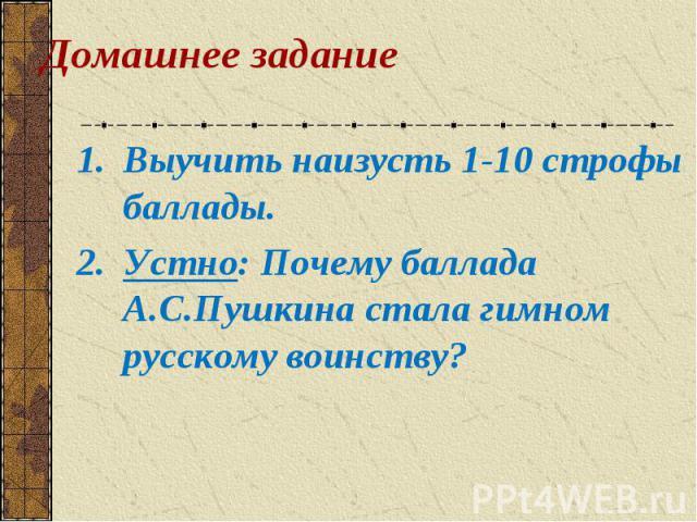 Выучить наизусть 1-10 строфы баллады. Выучить наизусть 1-10 строфы баллады. Устно: Почему баллада А.С.Пушкина стала гимном русскому воинству?