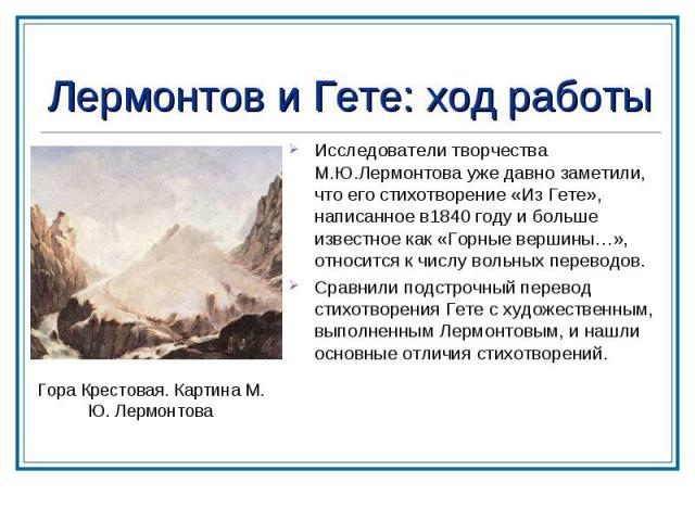 Лермонтов и Гете: ход работы Исследователи творчества М.Ю.Лермонтова уже давно заметили, что его стихотворение «Из Гете», написанное в1840 году и больше известное как «Горные вершины…», относится к числу вольных переводов. Сравнили подстрочный перев…