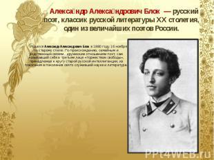 Алекса ндр Алекса ндрович Блок—русский поэт, классик русской л