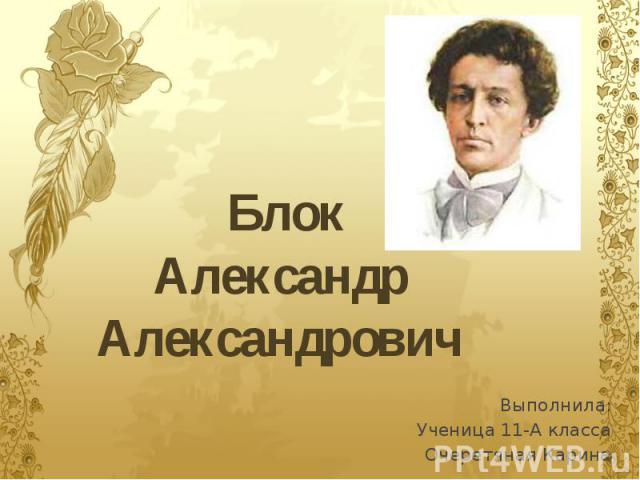 Блок Александр Александрович Выполнила: Ученица 11-А класса Очеретяная Карина