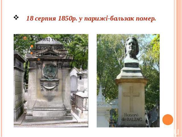 18 серпня 1850р. у парижі-бальзак помер.
