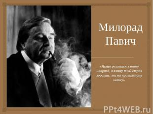 Милорад Павич «Якщо рухаєшся в тому напрямі, в якому твій страх зростає, ти на п
