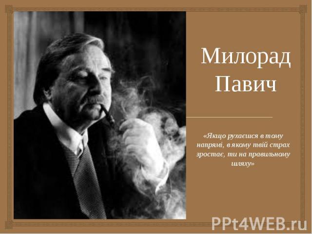 Милорад Павич «Якщо рухаєшся в тому напрямі, в якому твій страх зростає, ти на правильному шляху»