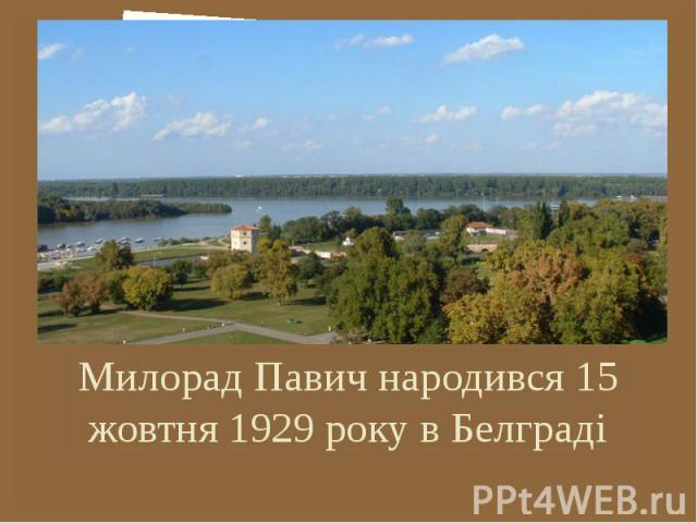 Милорад Павич народився 15 жовтня 1929 року в Белграді