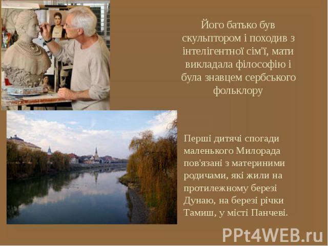 Його батько був скульптором і походив з інтелігентної сім'ї, мати викладала філософію і була знавцем сербського фольклору