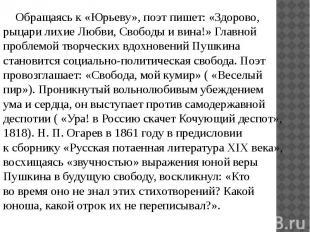 Обращаясь к «Юрьеву», поэт пишет: «Здорово, рыцари лихие Любви, Свободы ив