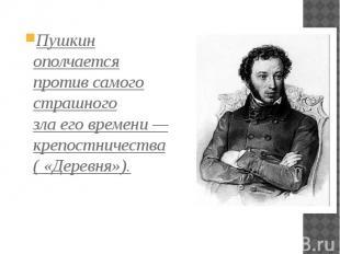 Пушкин ополчается против самого страшного злаеговремени— крепо