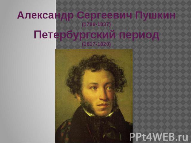 Александр Сергеевич Пушкин (1799-1837) Петербургский период (1817-1820)