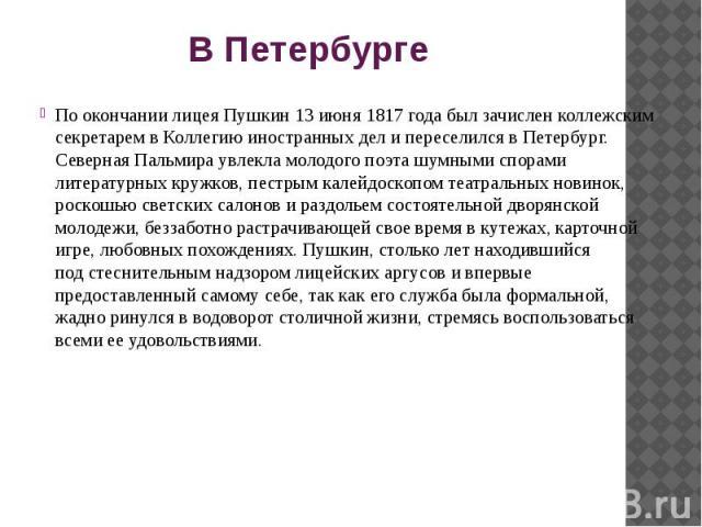 В Петербурге По окончании лицея Пушкин 13 июня 1817 года былзачислен коллежским секретарем вКоллегию иностранных делипереселился вПетербург. Северная Пальмира увлекла молодого поэта шумными спорами литературных кружков,…