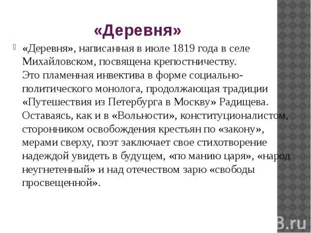 «Деревня» «Деревня», написанная виюле 1819 года вселе Михайловском, посвящена крепостничеству. Этопламенная инвектива вформе социально-политического монолога, продолжающая традиции «Путешествия изПетербурга вМоскв…