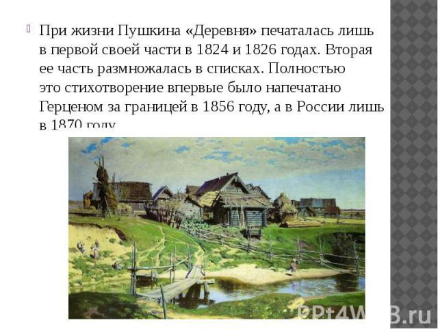 При жизни Пушкина «Деревня» печаталась лишь впервой своей части в1824 и1826 годах. Вторая еечасть размножалась всписках. Полностью этостихотворение впервые было напечатано Герценом заграницей в1856 год…