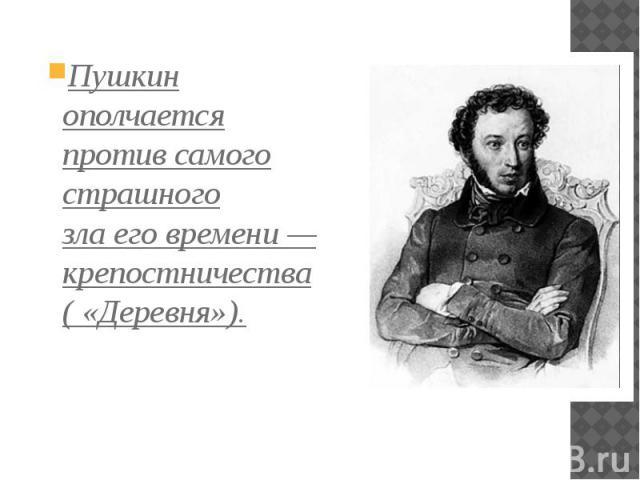 Пушкин ополчается против самого страшного злаеговремени— крепостничества ( «Деревня»). Пушкин ополчается против самого страшного злаеговремени— крепостничества ( «Деревня»).