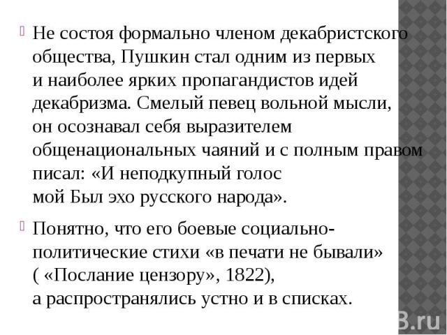 Не состоя формально членом декабристского общества, Пушкин стал одним изпервых инаиболее ярких пропагандистов идей декабризма. Смелый певец вольной мысли, оносознавал себя выразителем общенациональных чаяний исполным пр…