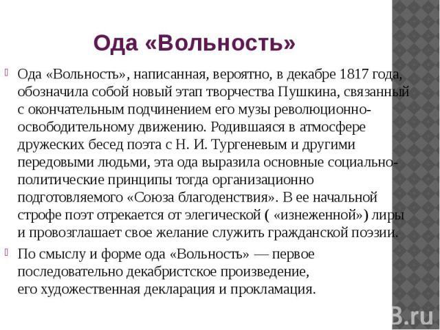 Ода «Вольность» Ода «Вольность», написанная, вероятно, вдекабре 1817 года, обозначила собой новый этап творчества Пушкина, связанный сокончательным подчинением егомузы революционно-освободительному движению. Родившаяся ватмос…