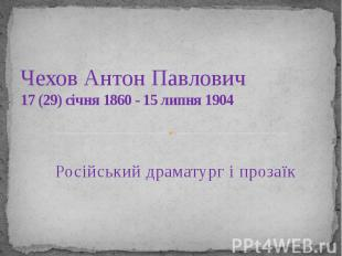 Чехов Антон Павлович 17(29) січня1860 - 15 липня1904 Російськи