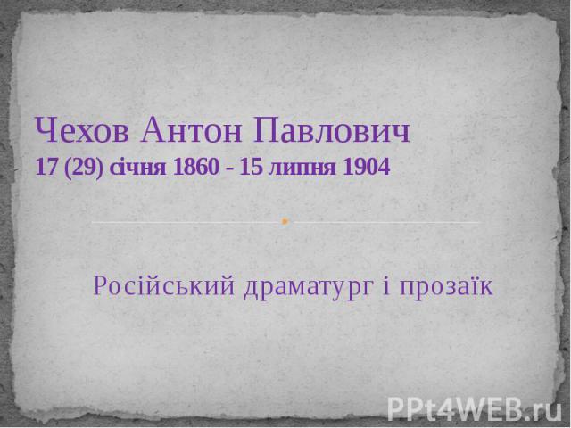 Чехов Антон Павлович 17(29) січня1860 - 15 липня1904 Російськийдраматургіпрозаїк