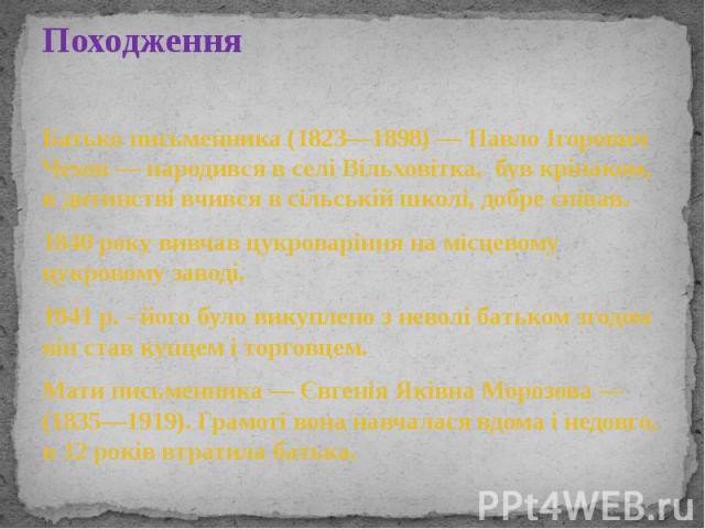 Походження Батько письменника (1823—1898)— Павло Ігорович Чехов— народився в селі Вільховітка, бувкріпаком, в дитинстві вчився в сільській школі, добре співав. 1840 року вивчав цукроваріння на місцевому цукровому заводі.…