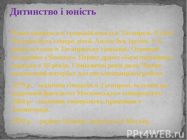 Дитинство і юність Чехов навчався в грецькій школі в Таганрозі. В сім'ї Чехових було семеро дітей. Антон був третім. У 8 років вступає в Таганрозьку гімназію. Отримав псевдонім «Чехонте». Першу драму «Безотцовщина» написав у 18 років. Гімназичні рок…