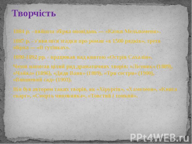 Творчість 1884 р. - вийшла збірка оповідань— «Казки Мельпомени». 1887 р. - з'явилися згадки про роман «в 1500 рядків», третя збірка— «В сутінках». 1890-1892 рр. - працював над книгою «Острів Сахалін». Чехов написав цілий ряд драматичних …