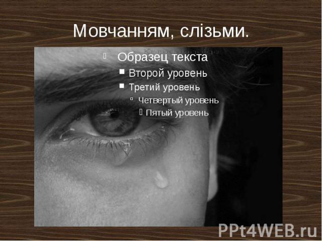 Мовчанням, слізьми.
