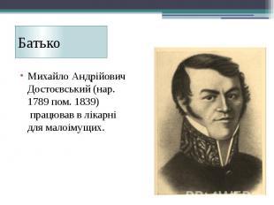 Батько Михайло Андрійович Достоєвський (нар. 1789 пом. 1839) працював в лі