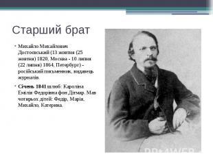 Старший брат Михайло Михайлович Достоєвський (13 жовтня (25 жовтня) 1820, Москва