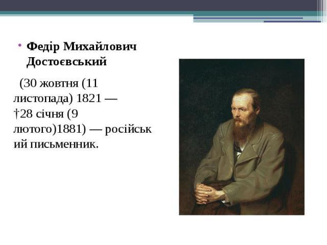 Федір Михайлович Достоєвський Федір Михайлович Достоєвський (30жовтня(11 листопада)1821— †28січня(9 лютого)1881)—російськийписьменник.