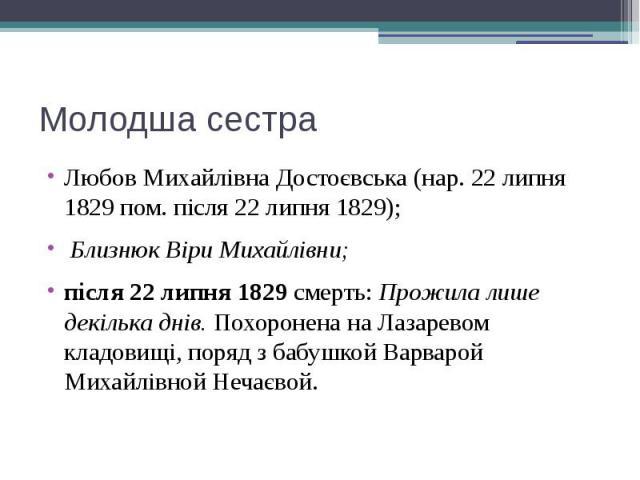 Молодша сестра Любов Михайлівна Достоєвська (нар. 22 липня 1829 пом. після 22 липня 1829); Близнюк Віри Михайлівни; після 22 липня 1829смерть: Прожила лише декілька днів.Похоронена на Лазаревом кладовищі, поряд з бабушкой Варварой …