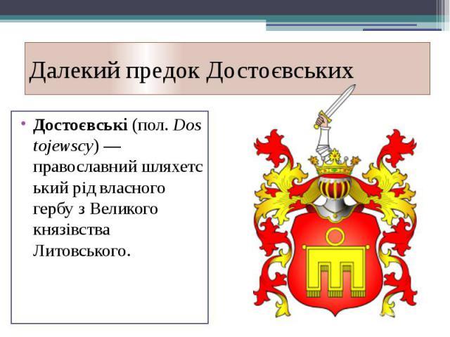 Далекий предокДостоєвських Достоєвські(пол.Dostojewscy) —православнийшляхетськийрід власного гербу зВеликого князівства Литовського.