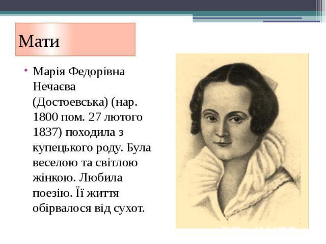 Мати Марія Федорівна Нечаєва (Достоевська) (нар. 1800 пом. 27 лютого 1837) походила з купецького роду. Була веселою та світлою жінкою. Любила поезію. Її життя обірвалося від сухот.