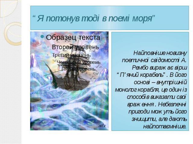 """""""Я потонув тоді в поемі моря"""" Найповніше новизну поетичної свідомості А. Рембо виражає вірш """"П'яний корабель"""". В його основі – внутрішній монолог корабля, це один із способів виказати свої враження . Небезпечні пригоди можуть його знищити, але дають…"""