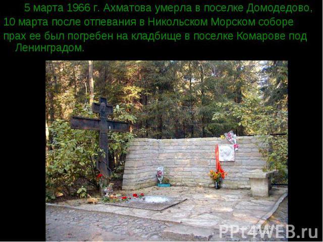 5 марта 1966 г. Ахматова умерла в поселке Домодедово, 5 марта 1966 г. Ахматова умерла в поселке Домодедово, 10 марта после отпевания в Никольском Морском соборе прах ее был погребен на кладбище в поселке Комарове под Ленинградом.
