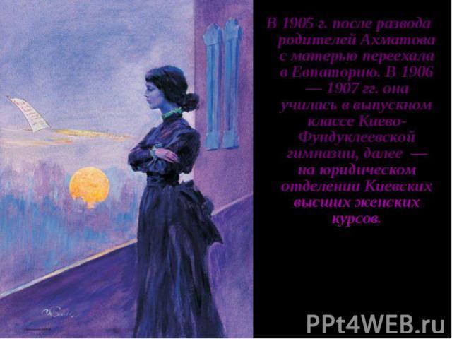 В 1905 г. после развода родителей Ахматова с матерью переехала в Евпаторию. В 1906 — 1907 гг. она училась в выпускном классе Киево-Фундуклеевской гимназии, далее — на юридическом отделении Киевских высших женских курсов. В 1905 г. после развода роди…