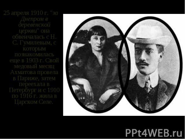 """25 апреля 1910 г. """"за Днепром в деревенской церкви"""" она обвенчалась с Н. С. Гумилевым, с которым познакомилась еще в 1903 г. Свой медовый месяц Ахматова провела в Париже, затем переехала в Петербург и с 1910 по 1916 г. жила в Царском Селе.…"""