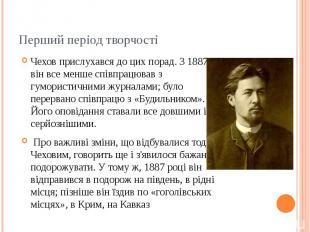 Перший період творчості Чехов прислухався до цих порад. З 1887 він все менше спі