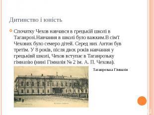 Дитинство і юність Спочатку Чехов навчався в грецькій школі в Таганрозі.Навчання