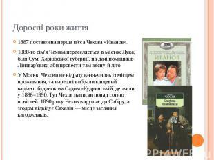 Дорослі роки життя 1887 поставлена перша п'єса Чехова «Иванов». 1888-го сім'я Че