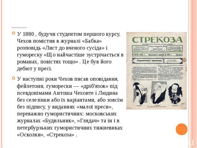 Перший період творчості У 1880 , будучи студентом першого курсу, Чехов помістив в журналі «Бабка» розповідь «Лист до вченого сусіда» і гумореску «Що найчастіше зустрічається в романах, повістях тощо» . Це був його дебют у пресі. У наступні роки Чехо…