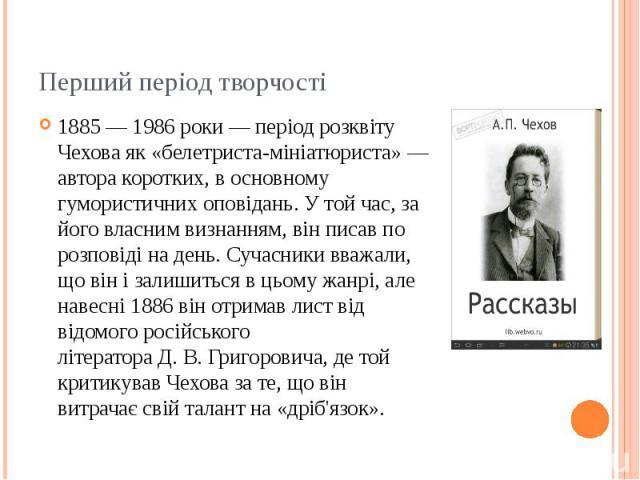 Перший період творчості 1885— 1986 роки— період розквіту Чехова як «белетриста-мініатюриста»— автора коротких, в основному гумористичних оповідань. У той час, за його власним визнанням, він писав по розповіді на день. Сучасники вва…