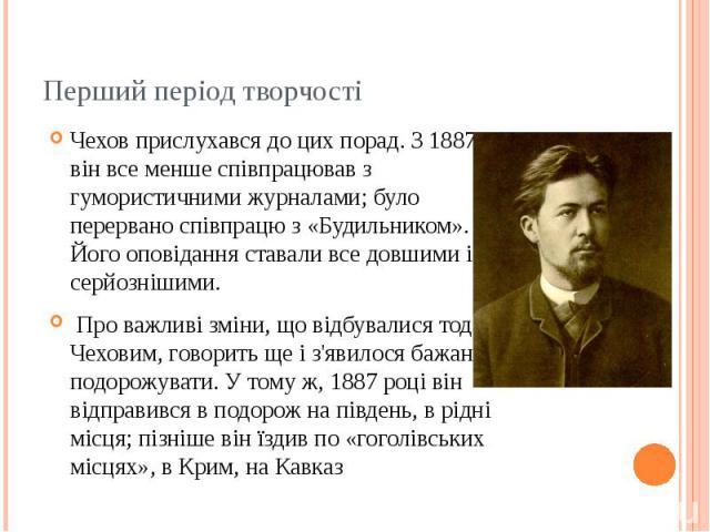 Перший період творчості Чехов прислухався до цих порад. З 1887 він все менше співпрацював з гумористичними журналами; було перервано співпрацю з «Будильником». Його оповідання ставали все довшими і серйознішими. Про важливі зміни, що відбували…
