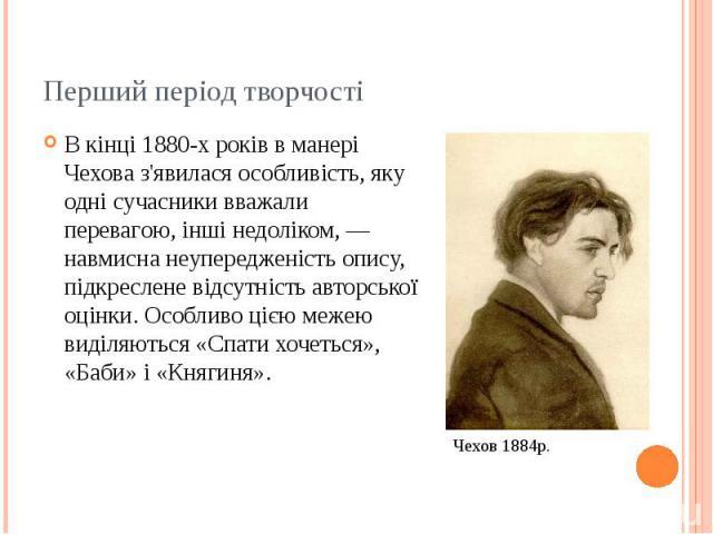 Перший період творчості В кінці 1880-х років в манері Чехова з'явилася особливість, яку одні сучасники вважали перевагою, інші недоліком, — навмисна неупередженість опису, підкреслене відсутність авторської оцінки. Особливо цією межею виділяються «С…