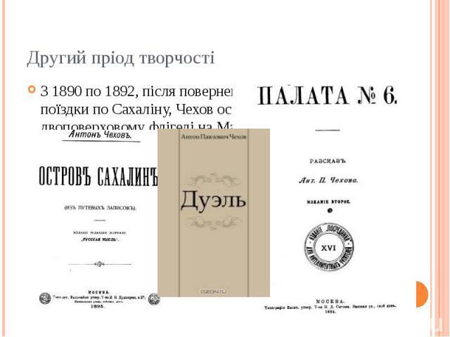 Другий пріод творчості З 1890 по 1892, після повернення до Москви з поїздки по Сахаліну, Чехов оселився в невеличкому двоповерховому флігелі на Малій Дмитрівці. Тут він працював над книгою «Острів Сахалін», розповідями «Стрибуха», «Дуель», «Палата №…