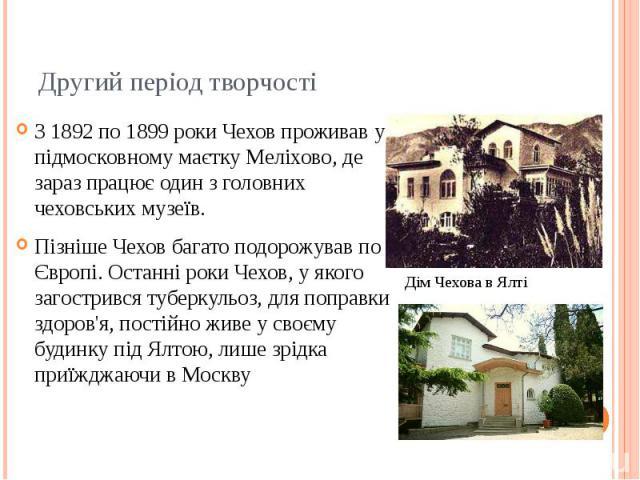 Другий період творчості З 1892 по 1899 роки Чехов проживав у підмосковному маєтку Меліхово, де зараз працює один з головних чеховських музеїв. Пізніше Чехов багато подорожував по Європі. Останні роки Чехов, у якого загострився туберкульоз, для попра…